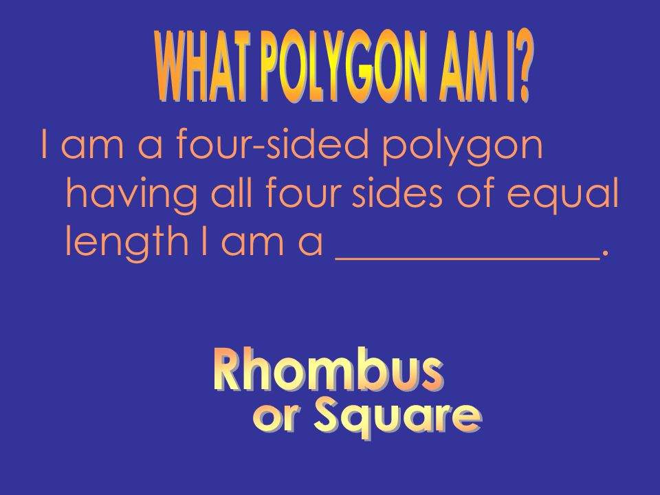 WHAT POLYGON AM I I am a four-sided polygon having all four sides of equal length I am a _____________.