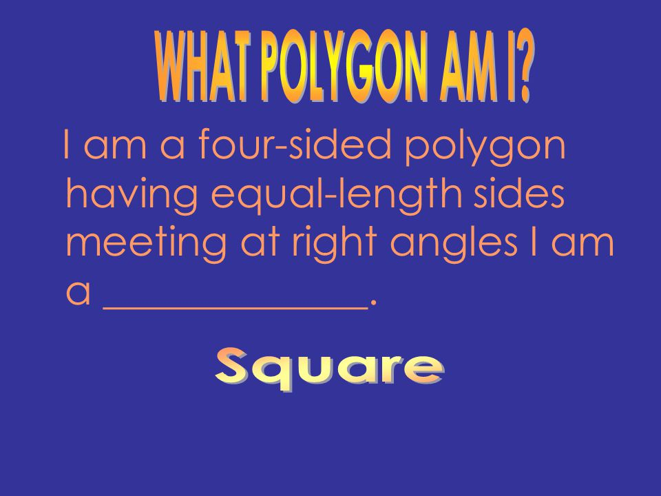WHAT POLYGON AM I I am a four-sided polygon having equal-length sides meeting at right angles I am a _____________.