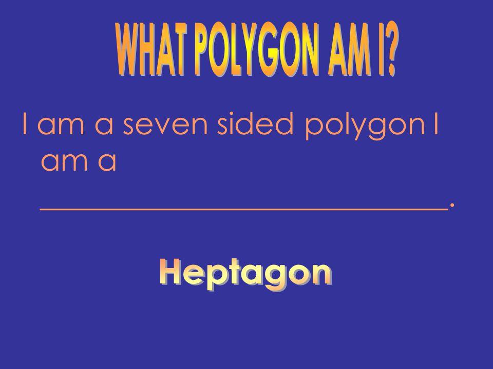 I am a seven sided polygon I am a ___________________________.