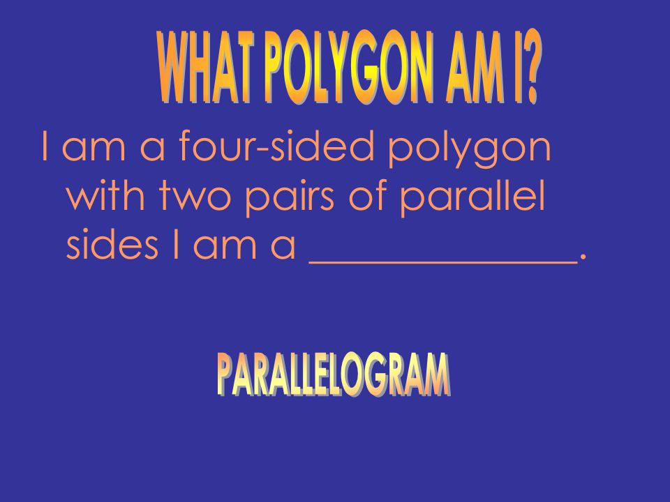 WHAT POLYGON AM I I am a four-sided polygon with two pairs of parallel sides I am a _____________.