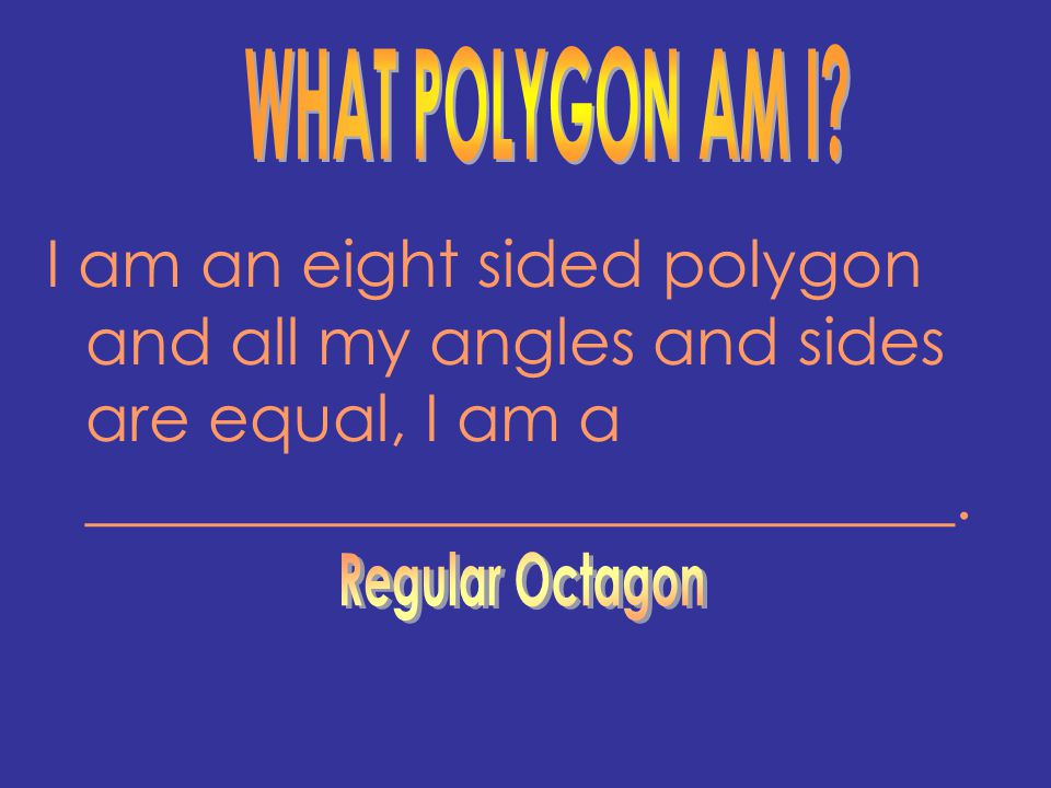 WHAT POLYGON AM I I am an eight sided polygon and all my angles and sides are equal, I am a ___________________________.