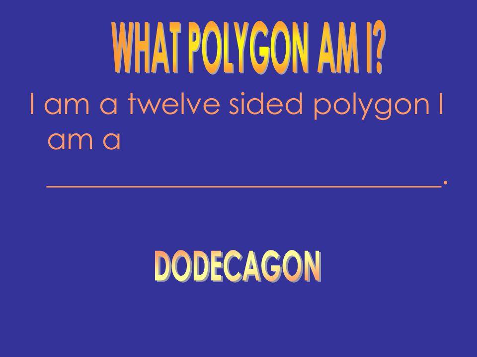 I am a twelve sided polygon I am a ___________________________.