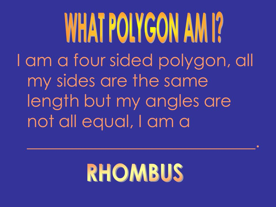 WHAT POLYGON AM I I am a four sided polygon, all my sides are the same length but my angles are not all equal, I am a ___________________________.