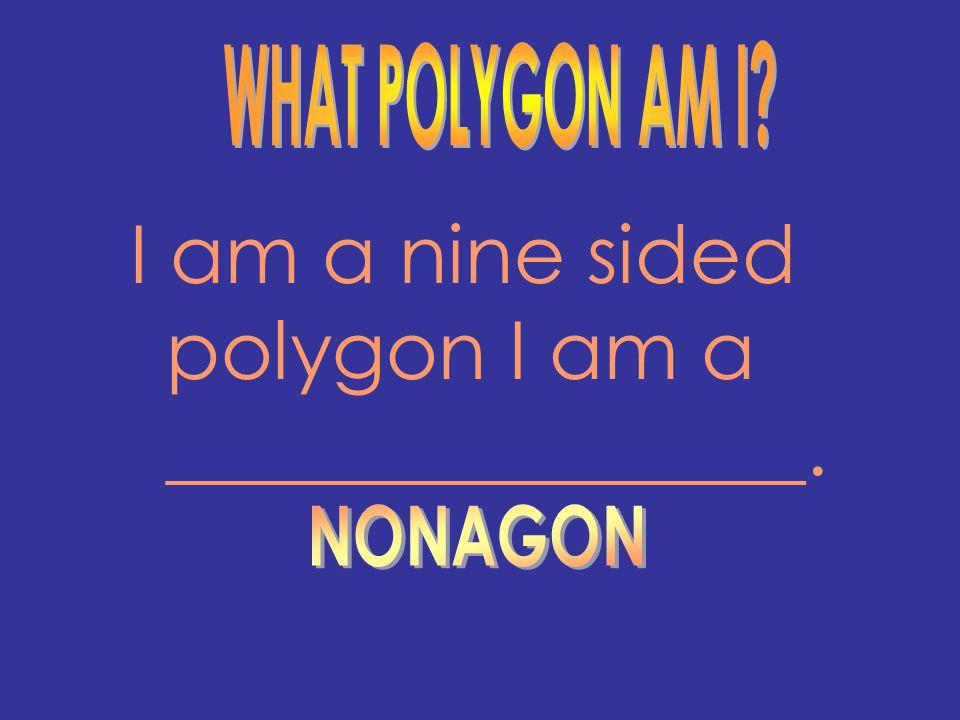 I am a nine sided polygon I am a ________________.