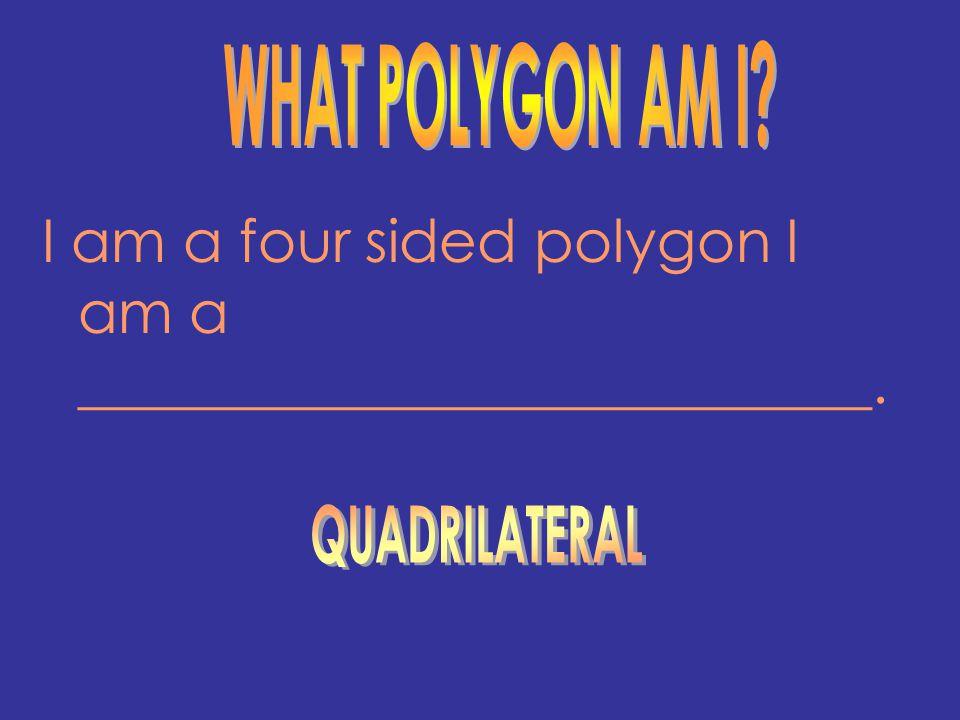 I am a four sided polygon I am a ___________________________.