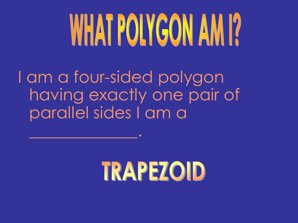 WHAT POLYGON AM I I am a four-sided polygon having exactly one pair of parallel sides I am a _____________.