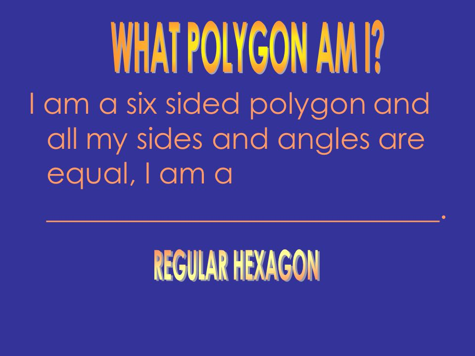 WHAT POLYGON AM I I am a six sided polygon and all my sides and angles are equal, I am a ___________________________.