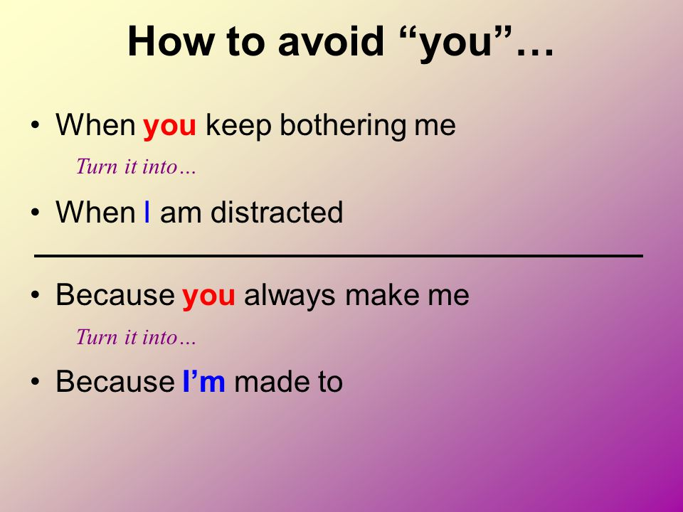 How to avoid you … When you keep bothering me When I am distracted
