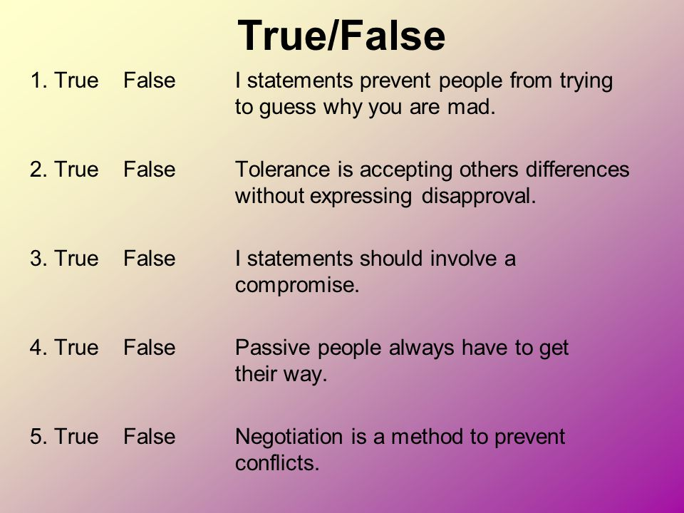 True/False 1. True False I statements prevent people from trying to guess why you are mad.