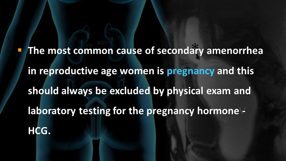 The most common cause of secondary amenorrhea in reproductive age women is pregnancy and this should always be excluded by physical exam and laboratory testing for the pregnancy hormone - HCG.