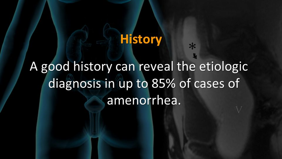History A good history can reveal the etiologic diagnosis in up to 85% of cases of amenorrhea.