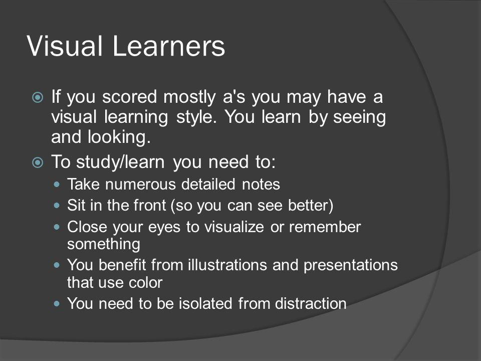 Visual Learners If you scored mostly a s you may have a visual learning style. You learn by seeing and looking.