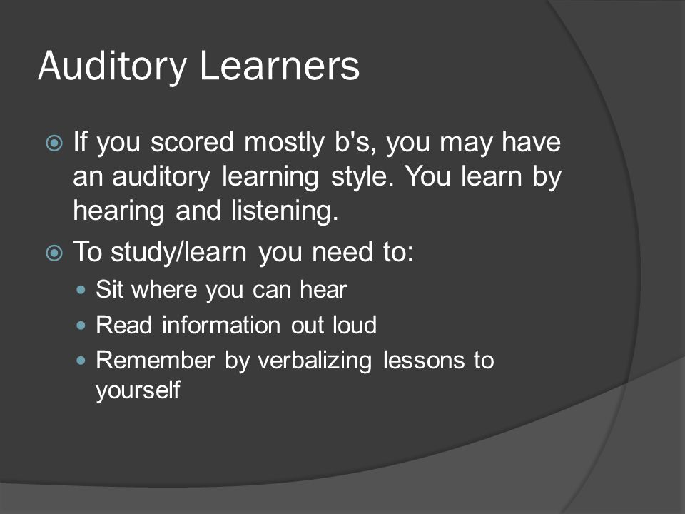 Auditory Learners If you scored mostly b s, you may have an auditory learning style. You learn by hearing and listening.