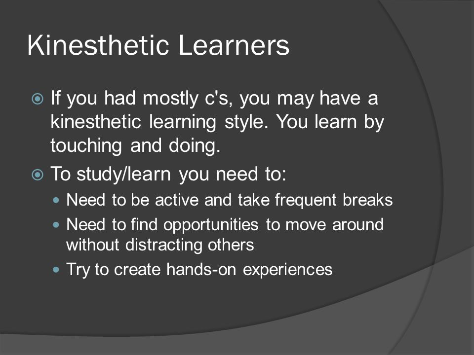 Kinesthetic Learners If you had mostly c s, you may have a kinesthetic learning style. You learn by touching and doing.