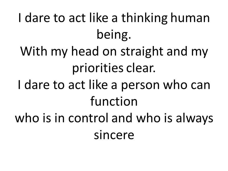 I dare to act like a thinking human being