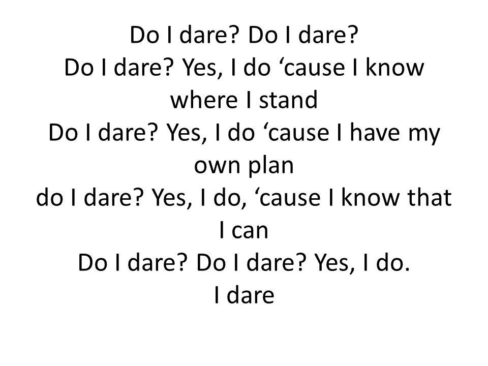 Do I dare. Do I dare. Do I dare