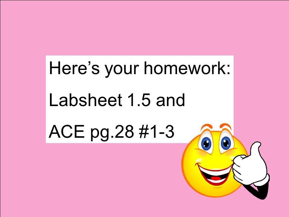 Here's your homework: Labsheet 1.5 and ACE pg.28 #1-3
