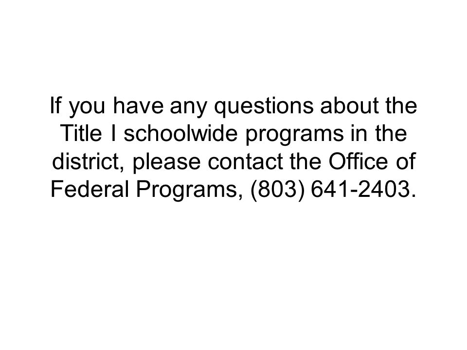 If you have any questions about the Title I schoolwide programs in the district, please contact the Office of Federal Programs, (803) 641-2403.