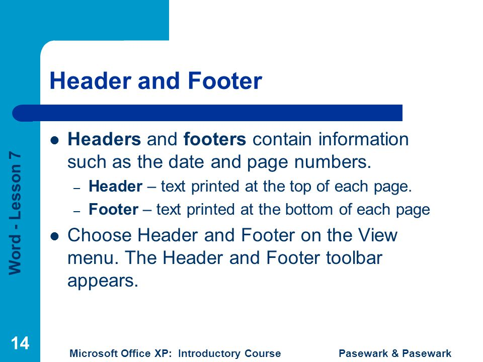 Header and Footer Headers and footers contain information such as the date and page numbers. Header – text printed at the top of each page.
