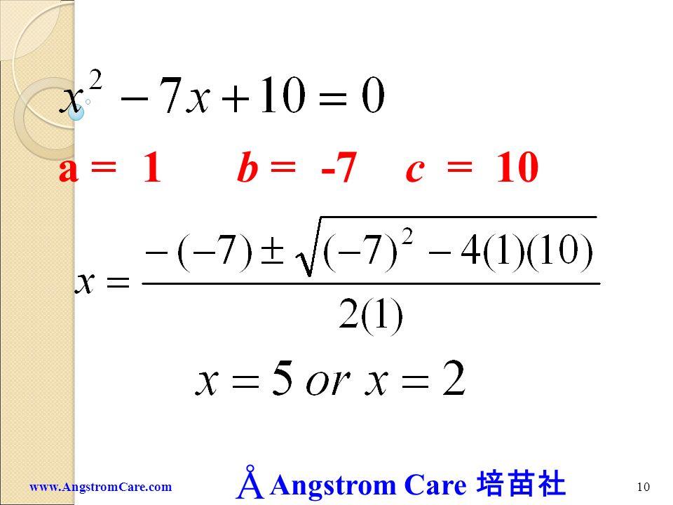a = 1 b = -7 c = 10 www.AngstromCare.com