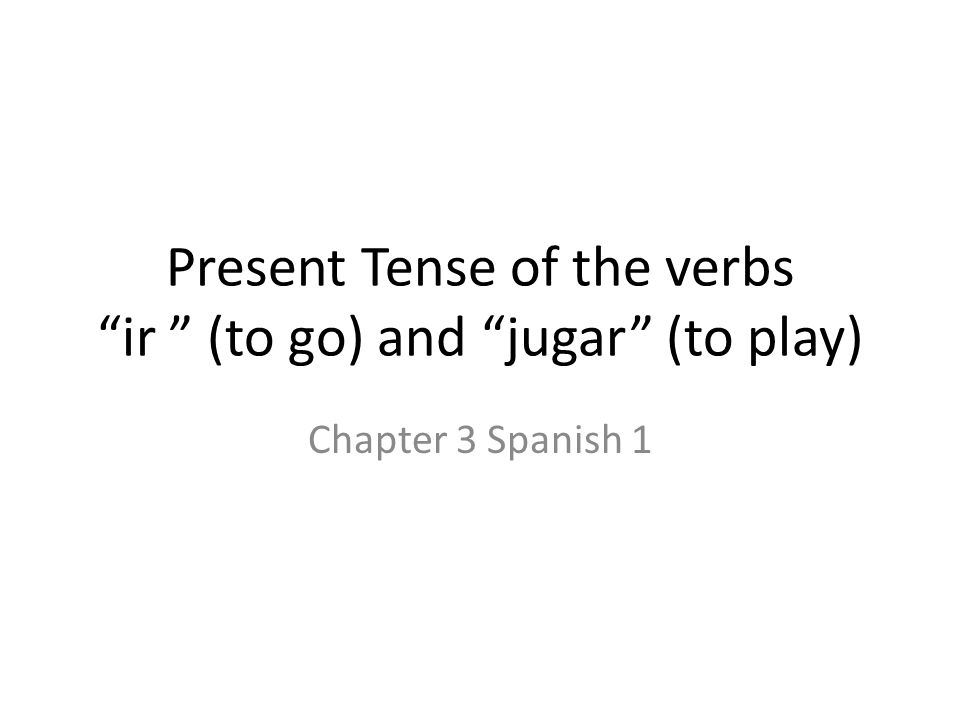 Present Tense of the verbs ir (to go) and jugar (to play)