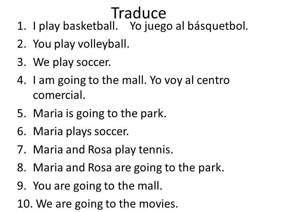 Traduce I play basketball. Yo juego al básquetbol.