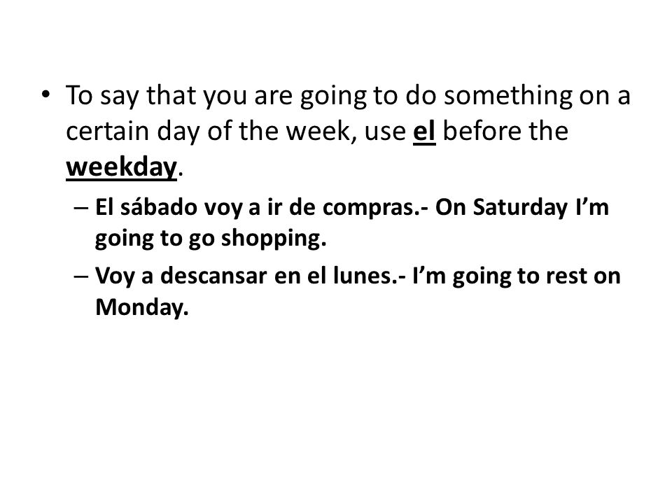 To say that you are going to do something on a certain day of the week, use el before the weekday.