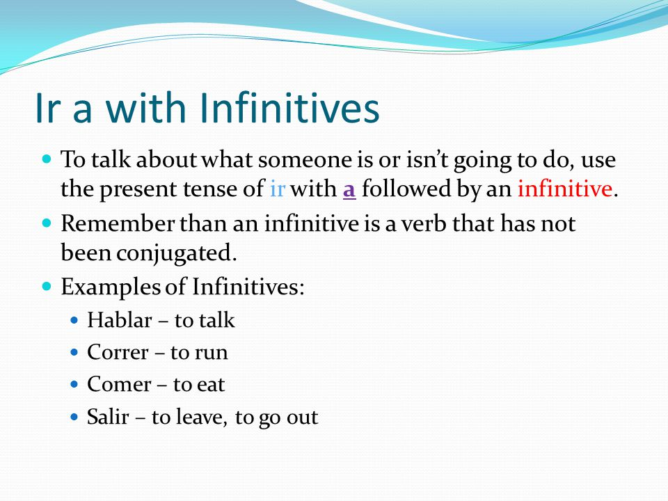 Ir a with Infinitives To talk about what someone is or isn't going to do, use the present tense of ir with a followed by an infinitive.