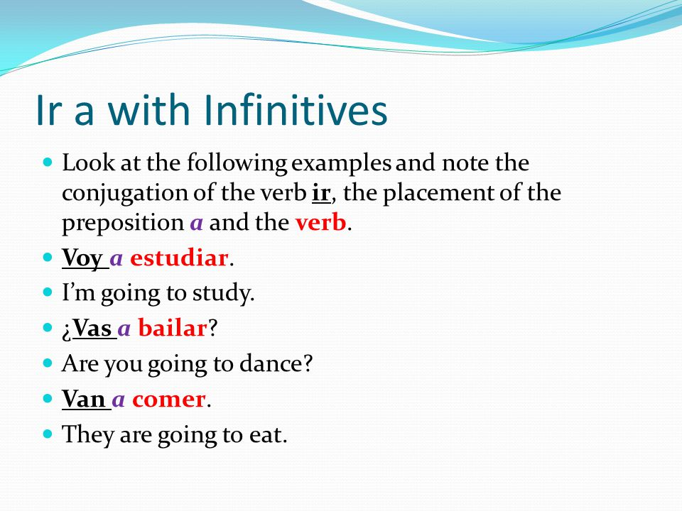 Ir a with Infinitives Look at the following examples and note the conjugation of the verb ir, the placement of the preposition a and the verb.
