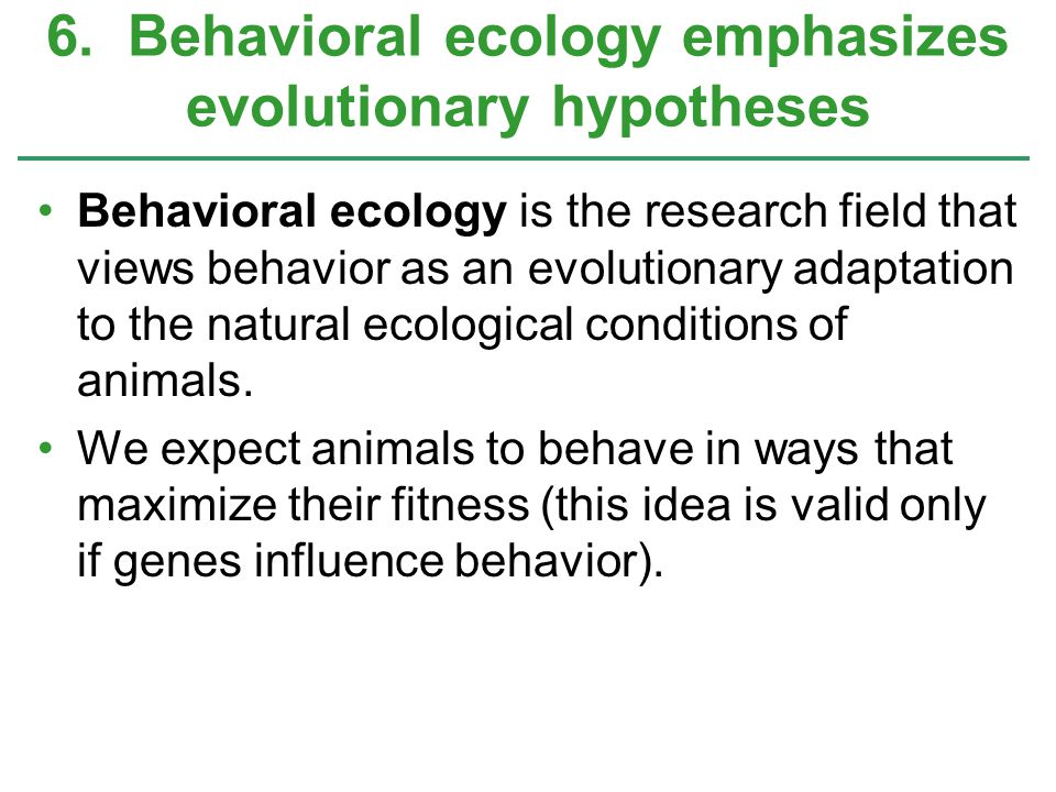 6. Behavioral ecology emphasizes evolutionary hypotheses