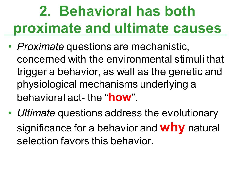 2. Behavioral has both proximate and ultimate causes