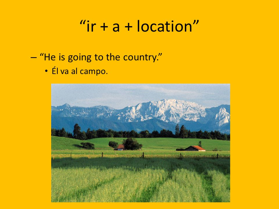 ir + a + location He is going to the country. Él va al campo.