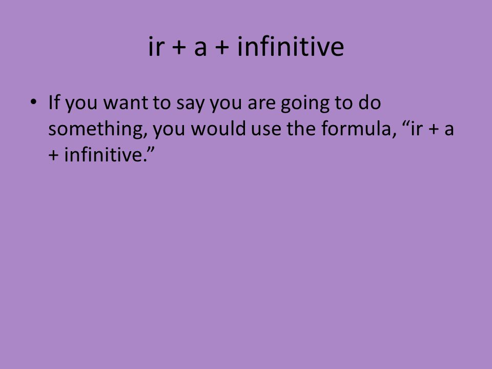 ir + a + infinitive If you want to say you are going to do something, you would use the formula, ir + a + infinitive.
