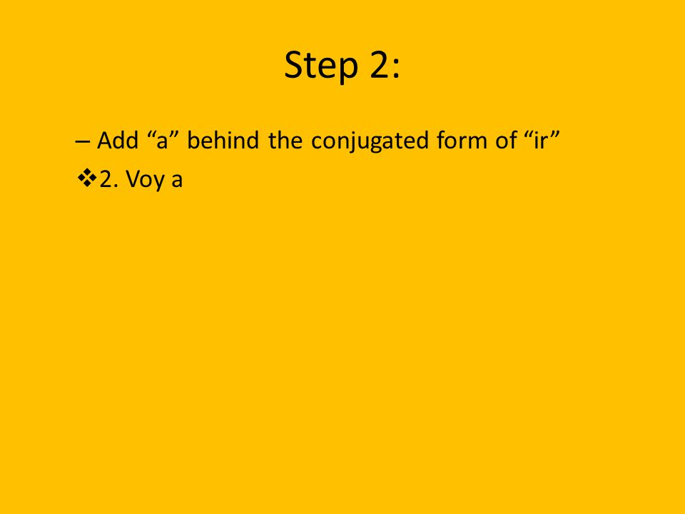 Step 2: Add a behind the conjugated form of ir 2. Voy a