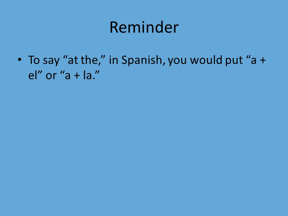 Reminder To say at the, in Spanish, you would put a + el or a + la.