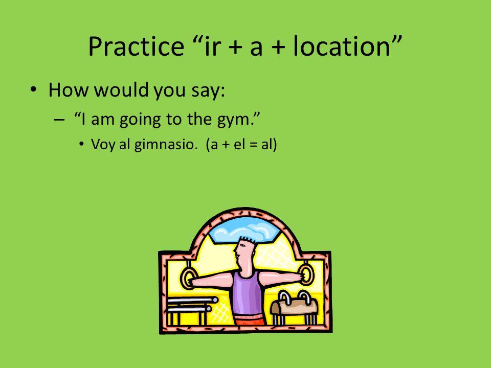 Practice ir + a + location