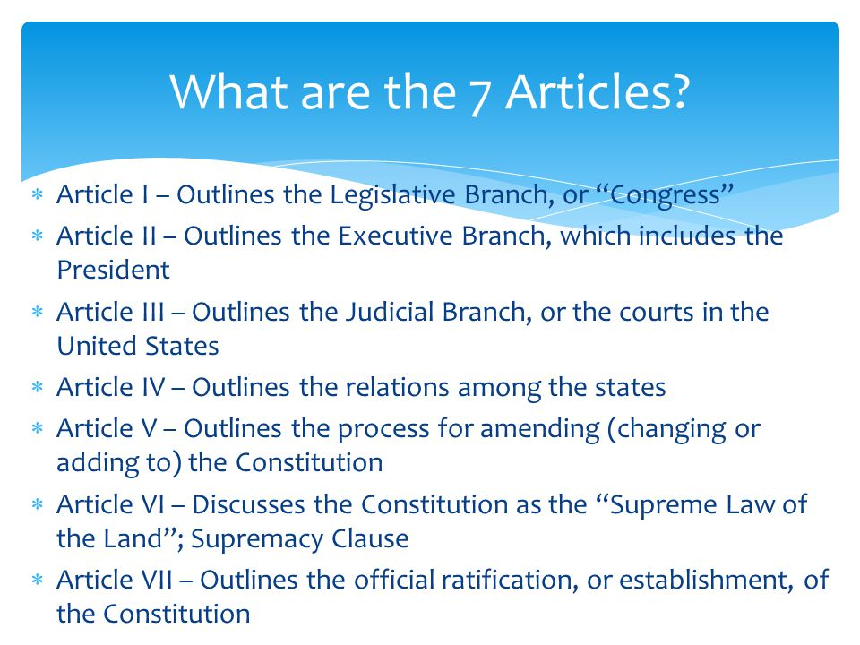 What are the 7 Articles Article I – Outlines the Legislative Branch, or Congress
