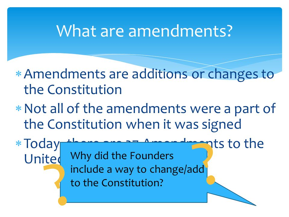 What are amendments Amendments are additions or changes to the Constitution.