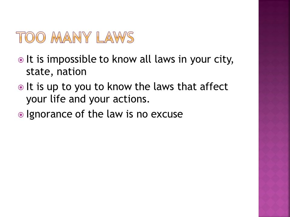 Too many laws It is impossible to know all laws in your city, state, nation.