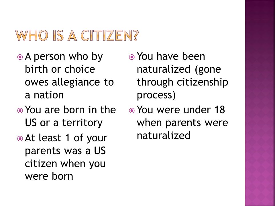 Who is a Citizen A person who by birth or choice owes allegiance to a nation. You are born in the US or a territory.