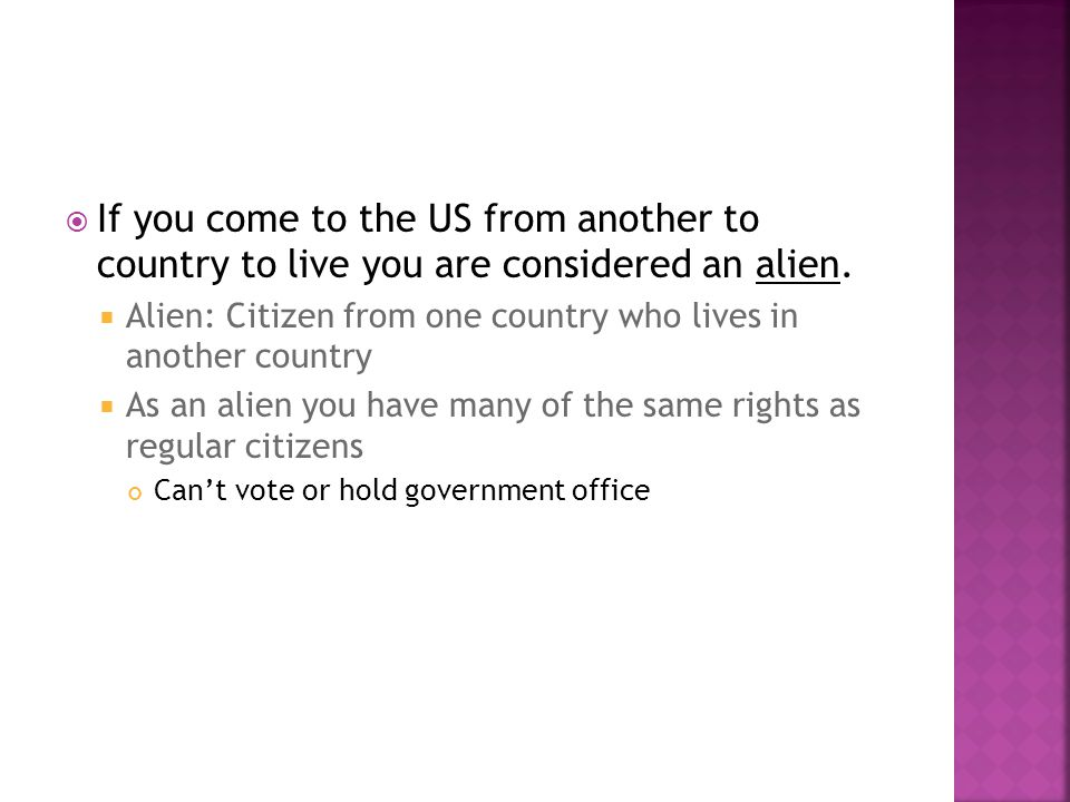 If you come to the US from another to country to live you are considered an alien.