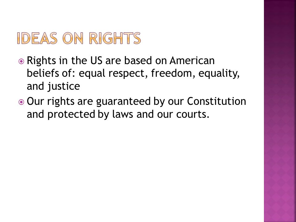 Ideas on Rights Rights in the US are based on American beliefs of: equal respect, freedom, equality, and justice.