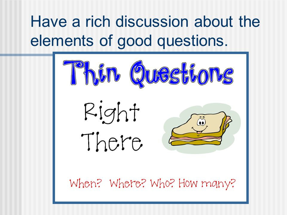 Have a rich discussion about the elements of good questions.