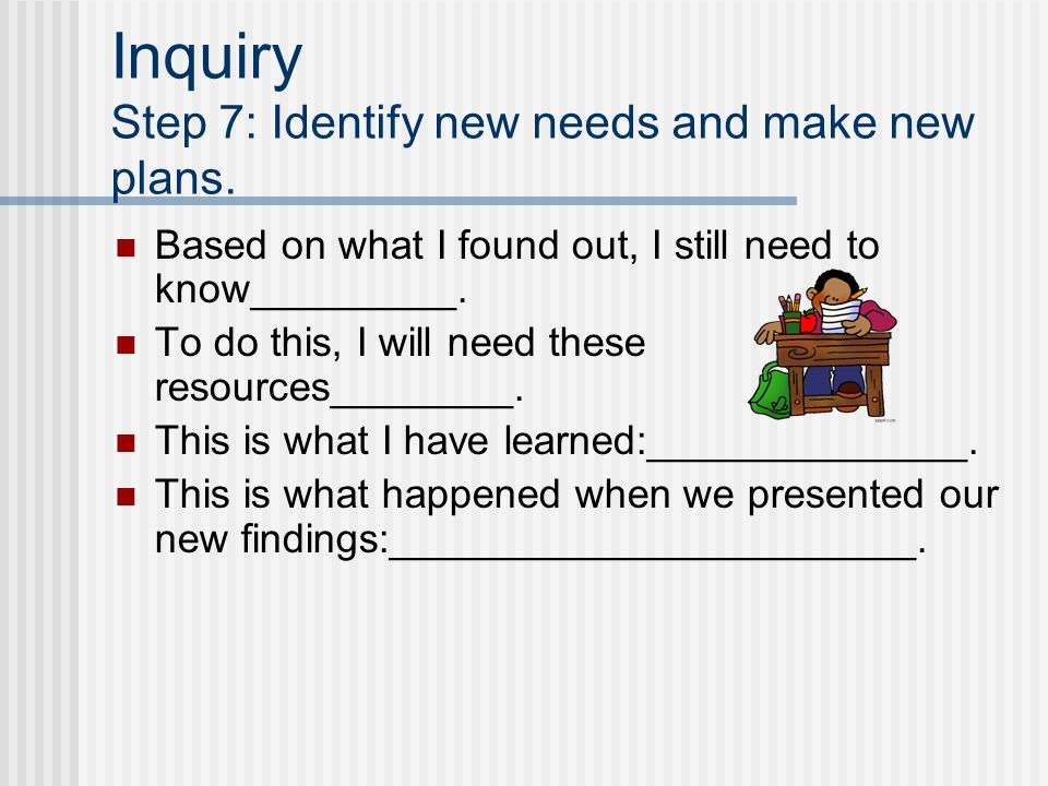 Inquiry Step 7: Identify new needs and make new plans.