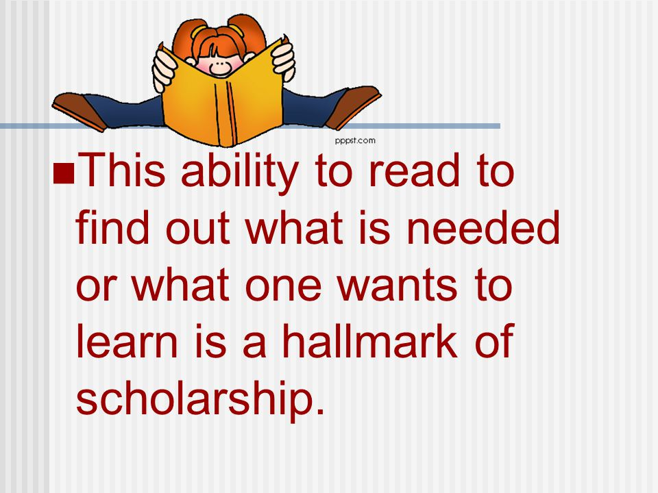 This ability to read to find out what is needed or what one wants to learn is a hallmark of scholarship.
