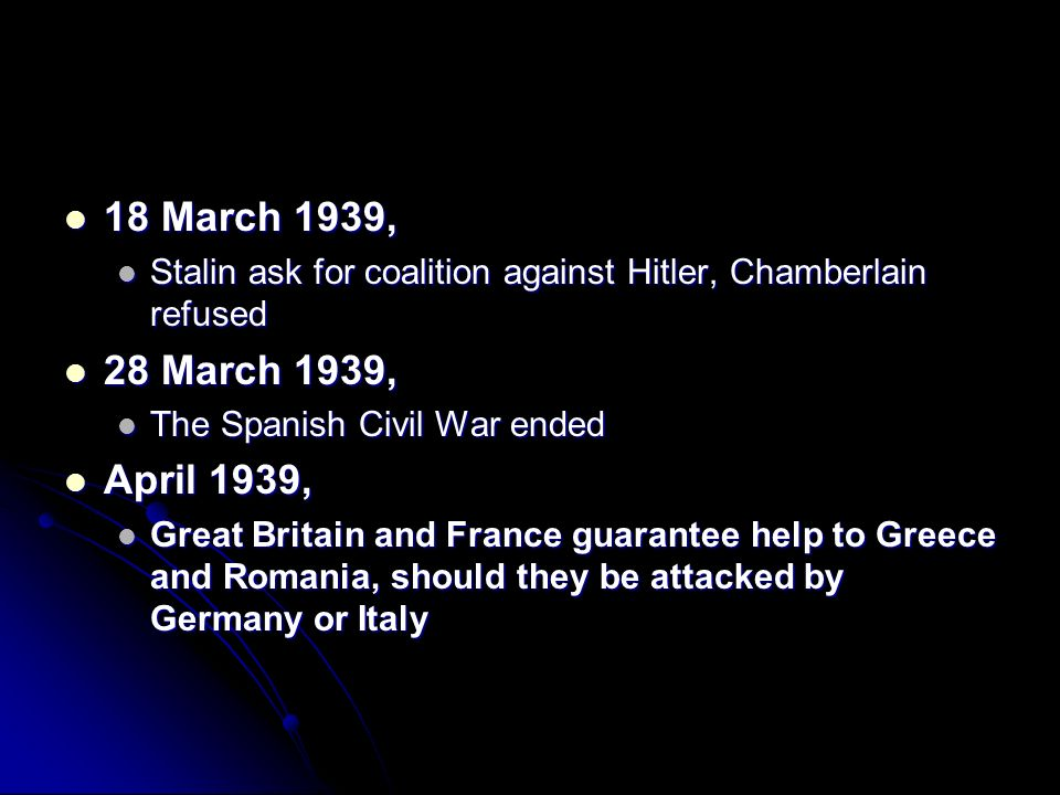 18 March 1939, Stalin ask for coalition against Hitler, Chamberlain refused. 28 March 1939, The Spanish Civil War ended.