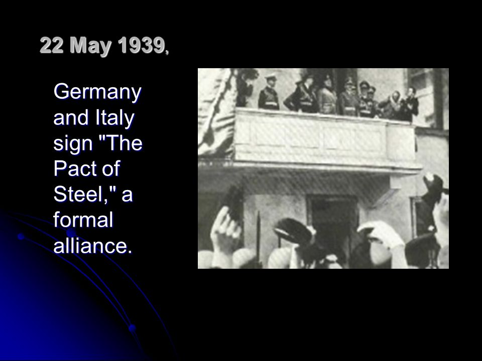 22 May 1939, Germany and Italy sign The Pact of Steel, a formal alliance.