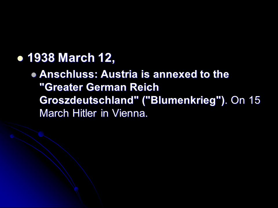 1938 March 12, Anschluss: Austria is annexed to the Greater German Reich Groszdeutschland ( Blumenkrieg ).