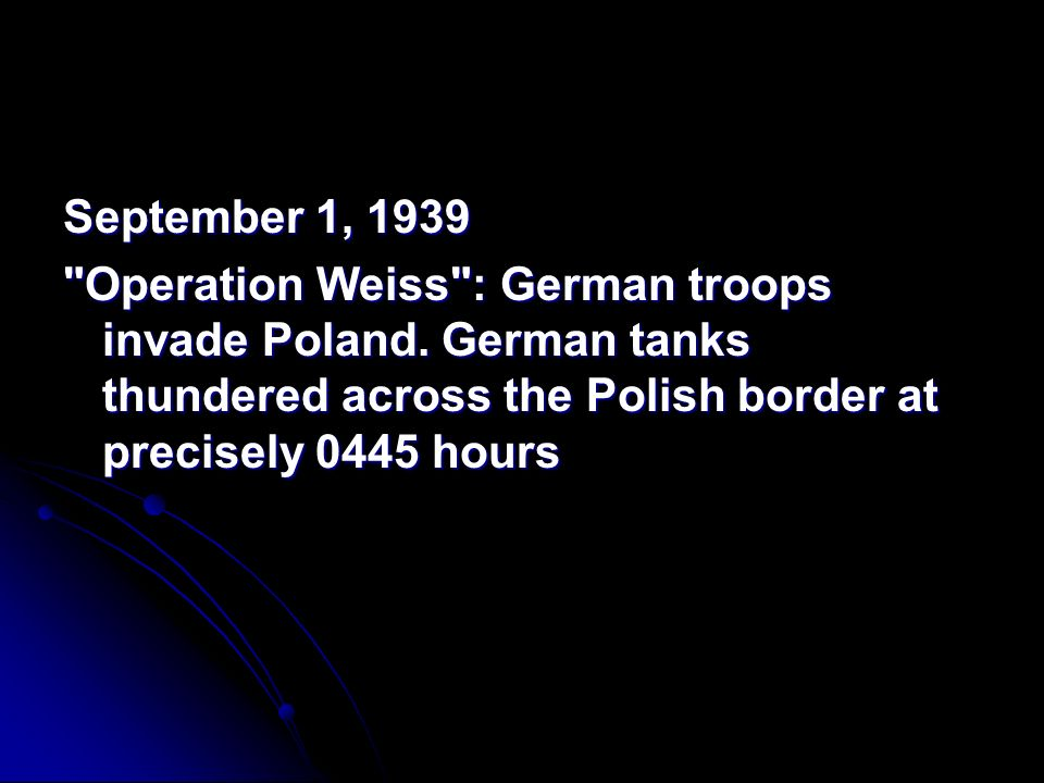 September 1, 1939 Operation Weiss : German troops invade Poland.