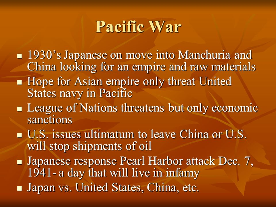Pacific War1930's Japanese on move into Manchuria and China looking for an empire and raw materials.